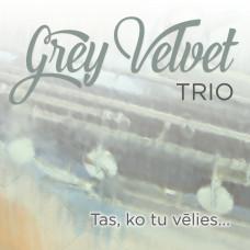 "CD ""Grey Velvet Trio ""Tas, ko tu vēlies..."""